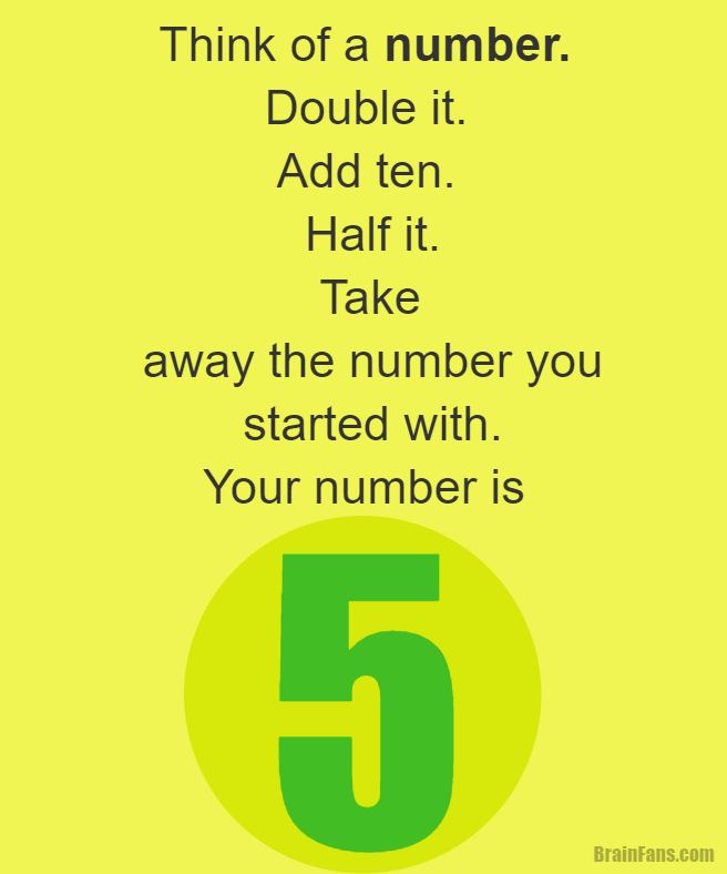 Brain teaser - Kids Riddles Logic Puzzle - brain teaser for kids with answer - Think of a number. Double it. Add ten. Half it. Take away the number you started with. The result is five.