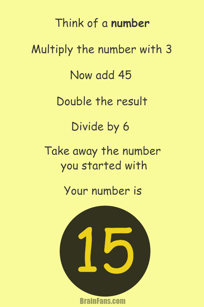 Brain teaser - Picture Logic Puzzle - think of a number the result is the same - Think of a number. Multiply your number with 3. Add 45 to your number. Double the result. Now divide by 6. Subtract the number you started with (if you still remember:)). Now your number is 15. Or do you think you got different result? Not possible!